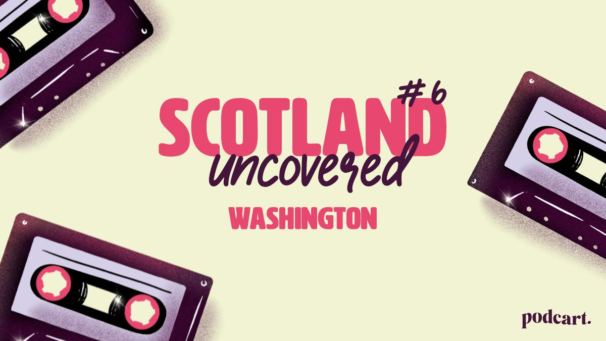 Scotland Uncovered #6: Washington