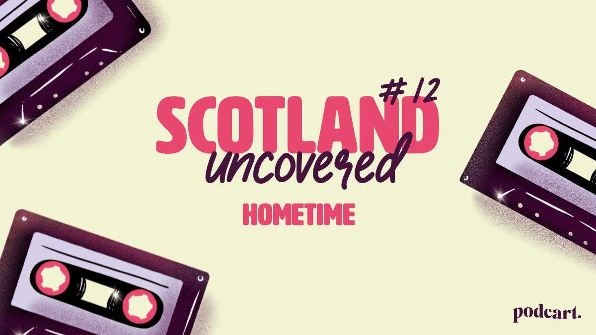 Scotland Uncovered #12: Hometime